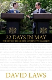 22 Days in May - The Birth of the Lib Dem-Conservative Coalition ebook by David Laws