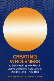 Creating Wholeness - A Self-Healing Workbook Using Dynamic Relaxation, Images, and Thoughts ebook by Erik Peper,Catherine F. Holt