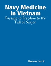 Navy Medicine In Vietnam: Passage to Freedom to the Fall of Saigon ebook by Herman Jan K.