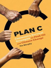 Plan C: Community Solution To Peak Oil ebook by Pat Murphy