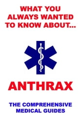 What You Always Wanted To Know About Anthrax - The Comprehensive Medical Guides ebook by