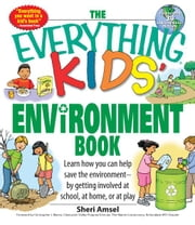 Everything Kids' Environment Book: Learn how you can help the environment-by getting involved at school, at home, or at play - Learn how you can help the environment-by getting involved at school, at home, or at play ebook by Sheri Amsel