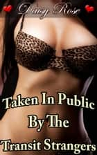 Taken In Public By The Transit Strangers - Book 4 of 'Stripped, Pumped, Milked' ebook by Daisy Rose