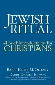 Jewish Ritual - A Brief Introduction for Christians ebook by Rabbi Kerry M. Olitzky,Rabbi Daniel Judson