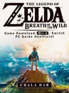 The Legend of Zelda Breath of the Wild Game Download, Wii U, Switch PC Guide Unofficial - Beat your Opponents & the Game! ebook by Chala Dar
