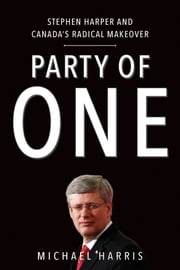 Party Of One - Stephen Harper And Canada's Radical Makeover ebook by Michael Harris
