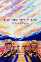 The Secret Place - Second Edition ebook by William J. Dupley