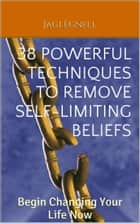 38 Powerful Techniques to Remove Self-limiting Beliefs: Begin Changing Your Life Now ebook by Jagi Egnell
