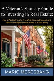 A Veteran's Start-up Guide to Investing in Real Estate: How to Practically Live for Free While Accumulating Assets and Wealth in the Biggest Housing Market in Human History ebook by Mario Meresbang