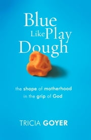 Blue Like Play Dough - The Shape of Motherhood in the Grip of God ebook by Tricia Goyer