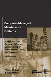 Computer-Managed Maintenance Systems - A Step-by-Step Guide to Effective Management of Maintenance, Labor, and Inventory ebook by William W. Cato,R. Keith Mobley