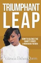 TRIUMPHANT LEAP - HOW TO SILENCE THE GIANT'S VOICE! ebook by Valencia Esther Queen