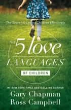 The 5 Love Languages of Children - The Secret to Loving Children Effectively ebook by Gary Chapman, Ross Campbell