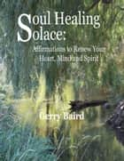 Soul Healing Solace: Affirmations to Renew Your Heart, Mind and Spirit ebook by