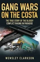 Gang Wars on the Costa - The True Story of the Bloody Conflict Raging in Paradise ebook by Wensley Clarkson