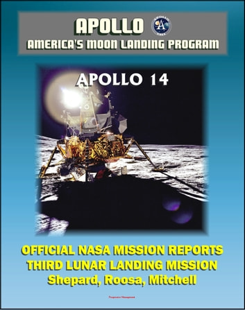 Apollo and America's Moon Landing Program: Apollo 14 Official NASA Mission Reports and Press Kit - 1971 Third Lunar Landing - Astronauts Shepard, Roosa, and Mitchell eBook by Progressive Management