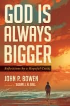 God is Always Bigger - Reflections by a Hopeful Critic ebook by John P. Bowen, Susan J. A. Bell