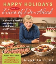 Happy Holidays from the Diva of Do-Ahead - A Year of Feasts to Celebrate With Family And Friends ebook by Diane Phillips