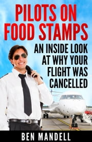 Pilots On Food Stamps: An Inside Look At Why Your Flight Was Cancelled ebook by Ben Mandell