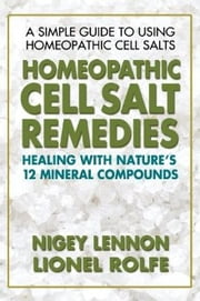 Homeopathic Cell Salt Remedies - Healing with Nature's Twelve Mineral Compounds ebook by Nigey Lennon,Lionel Rolfe