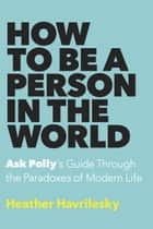 How to Be a Person in the World ebook by Heather Havrilesky