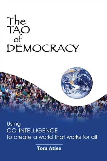 The Tao of Democracy - Using Co-Intelligence to Create a World that Works for All ebook by Tom Atlee