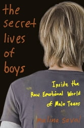 The Secret Lives of Boys - Inside the Raw Emotional World of Male Teens ebook by Malina Saval