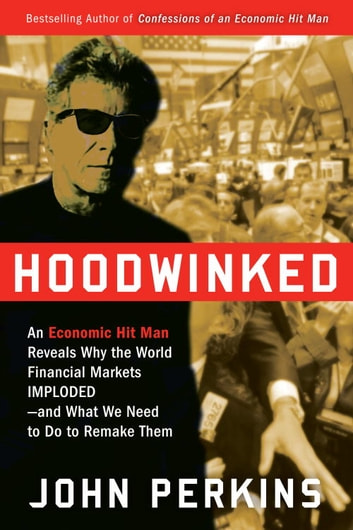 Hoodwinked - An Economic Hit Man Reveals Why the Global Economy IMPLODED -- and How to Fix It ebook by John Perkins