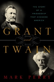 Grant and Twain - The Story of a Friendship That Changed America ebook by Mark Perry