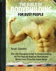 The Bible Of Bodybuilding For Busy People - The Life Changing Guide To Understanding All The Popular Exercise Techniques - Works Even If You Are Super Busy! ebook by Noah Daniels