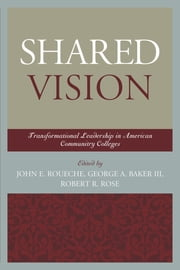 Shared Vision - Transformational Leadership in American Community Colleges ebook by George A. Baker III,Robert R. Rose,John E. Roueche Ph.D