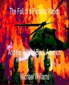 The Fall of a Parasitic Nation and the Rise of Black America ebook by Michael Williams
