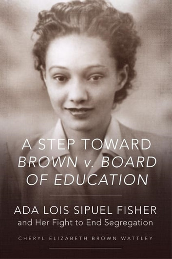 A Step toward Brown v. Board of Education - Ada Lois Sipuel Fisher and Her Fight to End Segregation ebook by Cheryl Elizabeth Brown Wattley