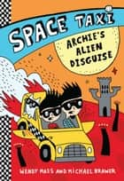 Space Taxi: Archie's Alien Disguise ebook by Wendy Mass, Michael Brawer