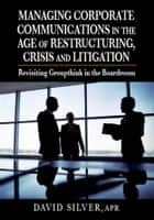 Managing Corporate Communications in the Age of Restructuring, Crisis and Litigation ebook by David Silver