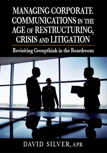Managing Corporate Communications in the Age of Restructuring, Crisis and Litigation - Revisiting Groupthink in the Boardroom ebook by David Silver