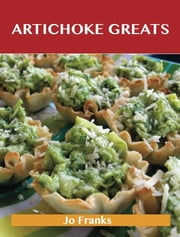 Artichoke Greats: Delicious Artichoke Recipes, The Top 98 Artichoke Recipes ebook by Franks Jo