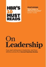 "HBR's 10 Must Reads on Leadership (with featured article ""What Makes an Effective Executive,"" by Peter F. Drucker) ebook by Harvard Business Review"