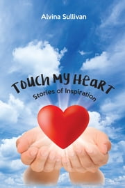 Touch My Heart - Stories of Inspiration ebook by Alvina Sullivan