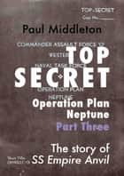 Top Secret: Operation Plan Neptune Part Three ebook by Paul Middleton