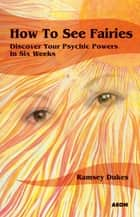 How to See Fairies - Discover your Psychic Powers in Six Weeks ebook by Ramsey Dukes