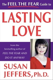 The Feel the Fear Guide to Lasting Love ebook by Susan Jeffers, Ph.D.