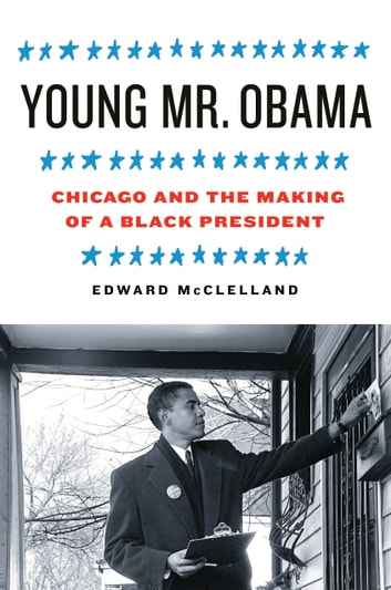 Young Mr. Obama - Chicago and the Making of a Black President ebook by Edward McClelland