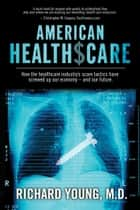 American Healthscare - How the Healthcare Industry's Scare Tactics Have Screwed Up Our Economy - and Our Future. ebook by Richard Young, MD