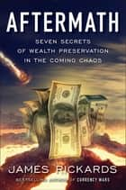 Aftermath - Seven Secrets of Wealth Preservation in the Coming Chaos ebook by James Rickards
