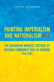 Painting Imperialism and Nationalism Red - The Ukrainian Marxist Critique of Russian Communist Rule in Ukraine, 1918-1925 ebook by Stephen Velychenko