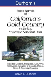 Durham's Place-Names of California's Gold Country - Including Yosemite National Park, Madera, Mariposa, Tuolumne, Calaveras, Amador, El Dorado, Placer, Sierra & Nevada Counties ebook by David L. Durham