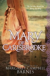 Mary of Carisbrooke - The Girl Who Would Not Betray Her King ebook by Margaret Campbell Barnes