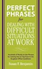 Perfect Phrases for Dealing with Difficult Situations at Work: Hundreds of Ready-to-Use Phrases for Coming Out on Top Even in the Toughest Office Conditions ebook by Susan Benjamin