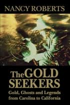 The Gold Seekers - Gold, Ghosts and Legends from Carolina to California ebook by Nancy Roberts